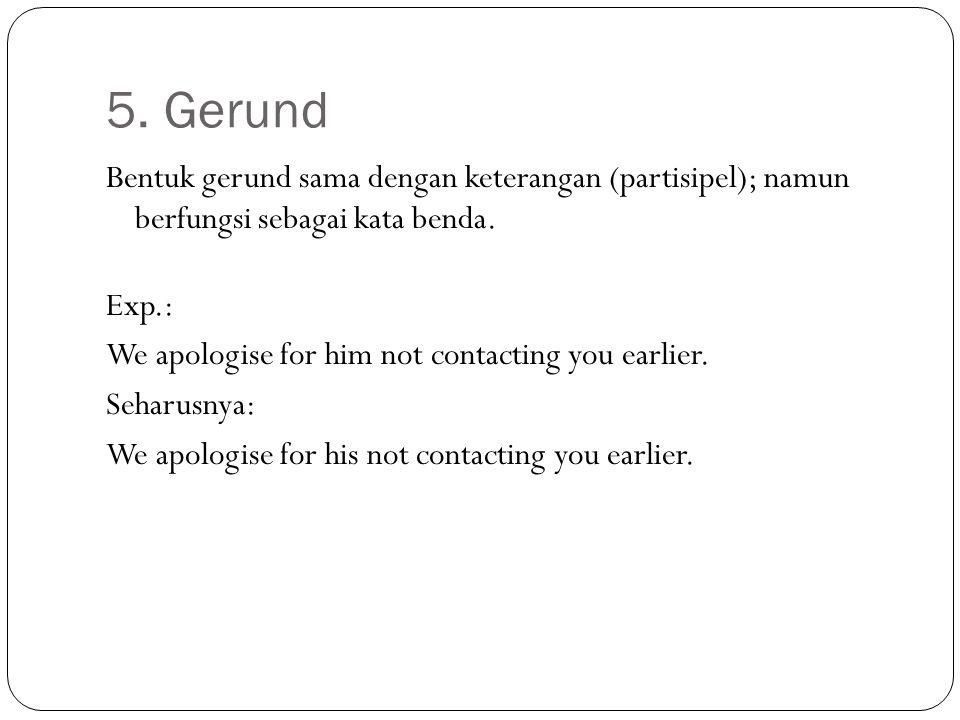 5. Gerund Bentuk gerund sama dengan keterangan (partisipel); namun berfungsi sebagai kata benda. Exp.: We apologise for him not contacting you earlier