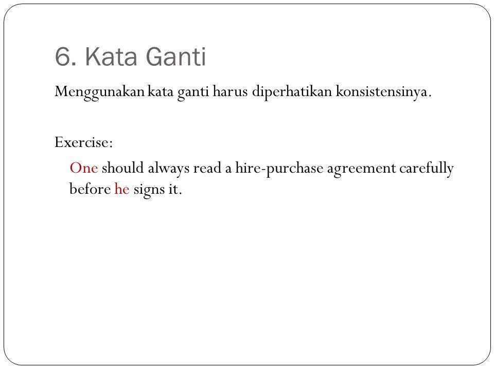 6. Kata Ganti Menggunakan kata ganti harus diperhatikan konsistensinya. Exercise: One should always read a hire-purchase agreement carefully before he