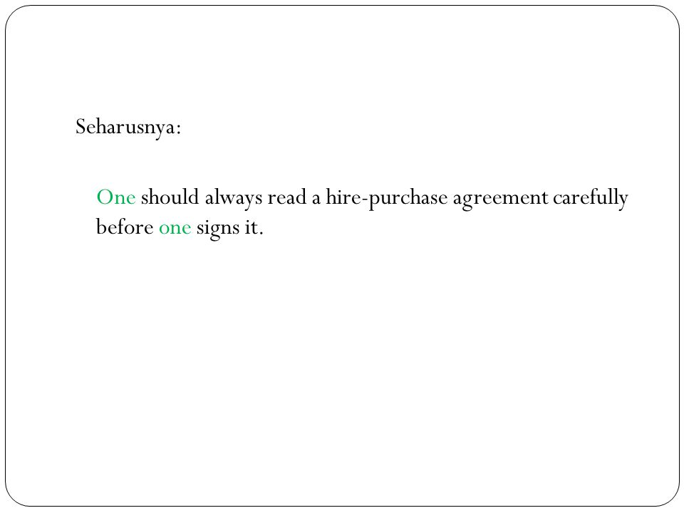 Seharusnya: One should always read a hire-purchase agreement carefully before one signs it.