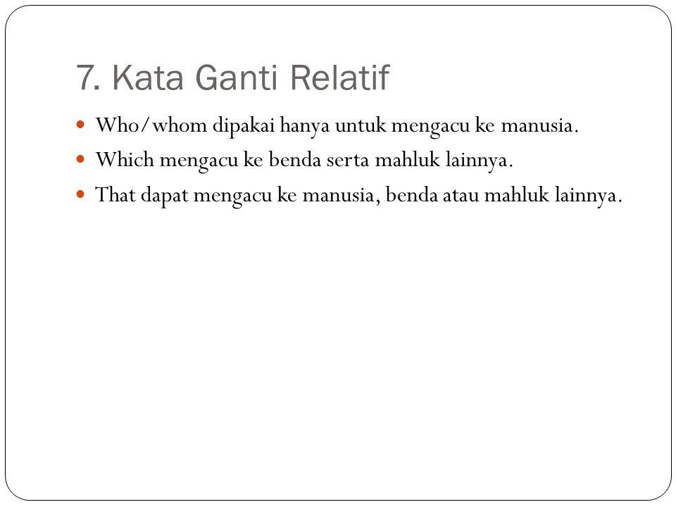 7. Kata Ganti Relatif Who/whom dipakai hanya untuk mengacu ke manusia. Which mengacu ke benda serta mahluk lainnya. That dapat mengacu ke manusia, ben