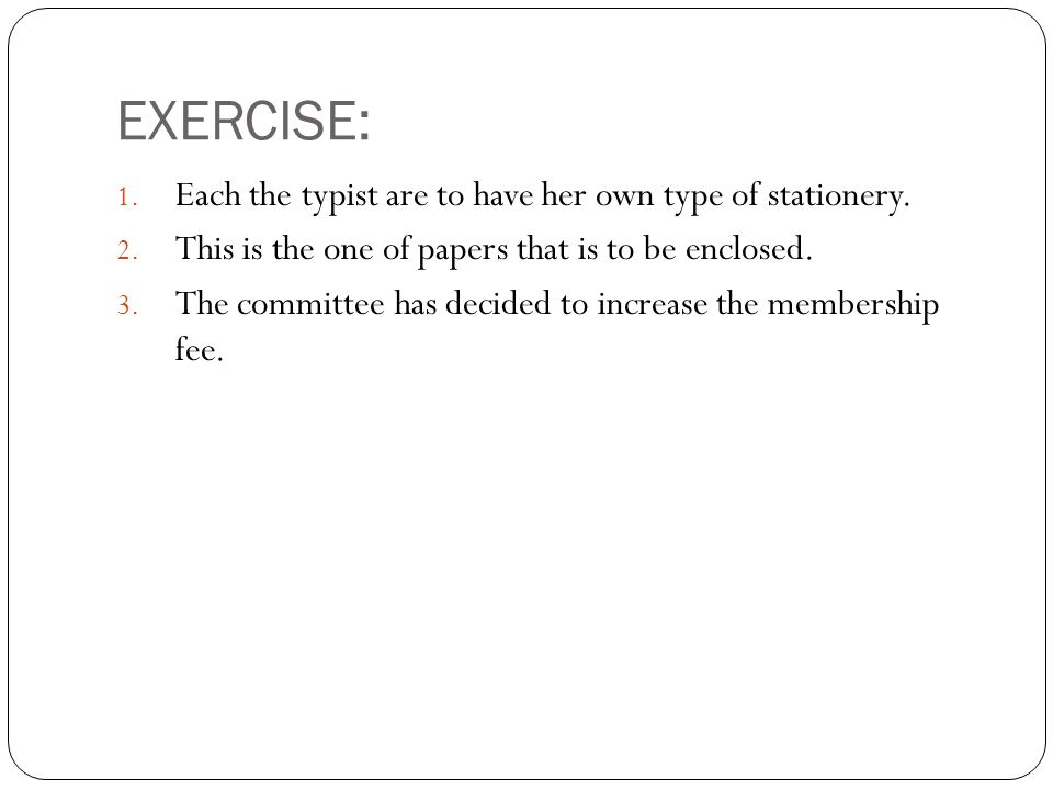EXERCISE: 1. Each the typist are to have her own type of stationery.
