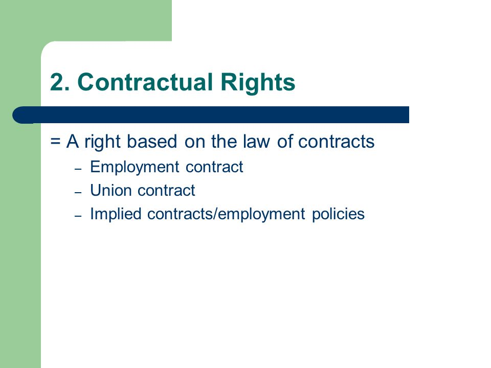 2. Contractual Rights = A right based on the law of contracts – Employment contract – Union contract – Implied contracts/employment policies