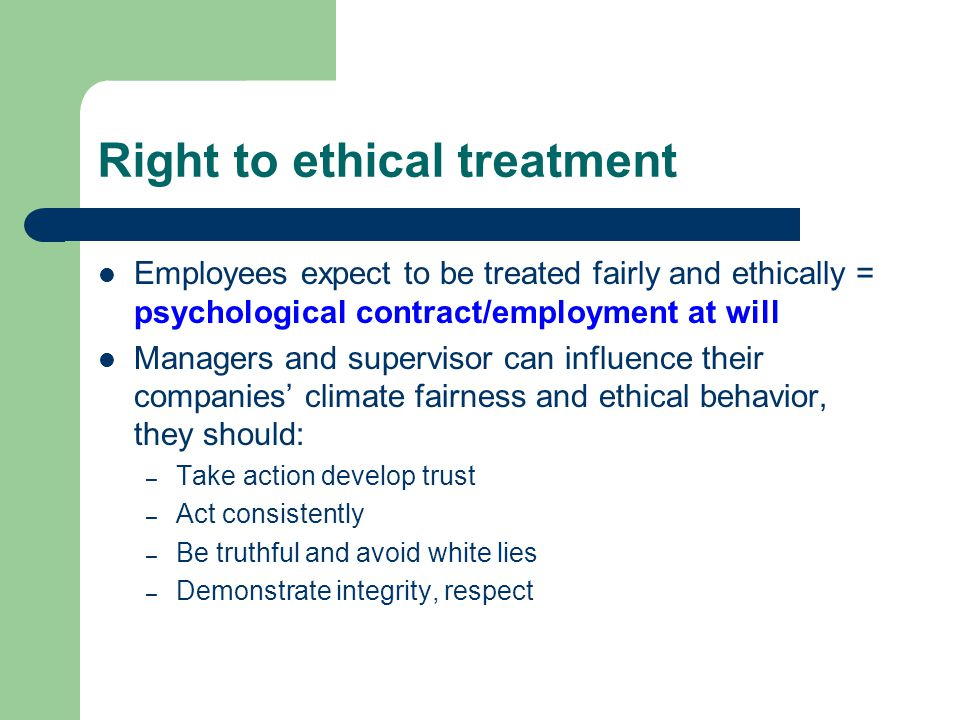 Right to ethical treatment Employees expect to be treated fairly and ethically = psychological contract/employment at will Managers and supervisor can influence their companies' climate fairness and ethical behavior, they should: – Take action develop trust – Act consistently – Be truthful and avoid white lies – Demonstrate integrity, respect