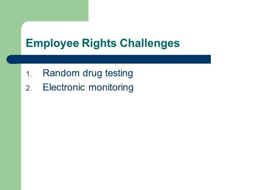 Employee Rights Challenges 1. Random drug testing 2. Electronic monitoring