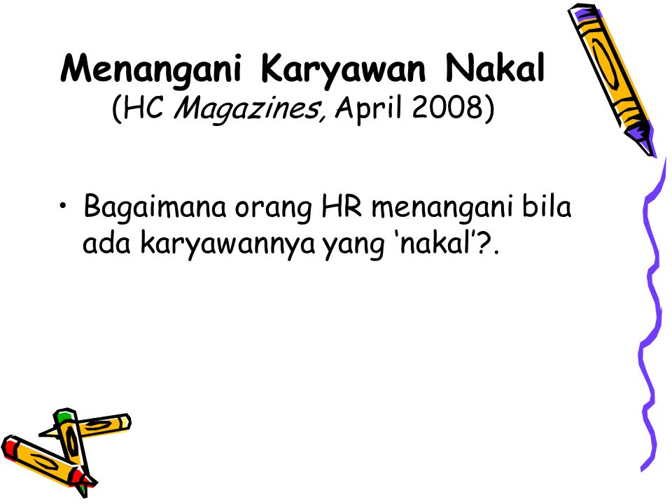 Menangani Karyawan Nakal (HC Magazines, April 2008) Bagaimana orang HR menangani bila ada karyawannya yang 'nakal'?.