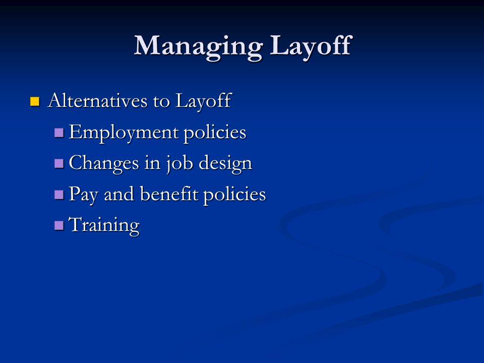 Managing Layoff Alternatives to Layoff Alternatives to Layoff Employment policies Employment policies Changes in job design Changes in job design Pay and benefit policies Pay and benefit policies Training Training