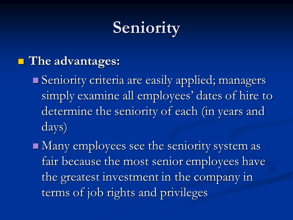 Seniority The advantages: The advantages: Seniority criteria are easily applied; managers simply examine all employees' dates of hire to determine the seniority of each (in years and days) Seniority criteria are easily applied; managers simply examine all employees' dates of hire to determine the seniority of each (in years and days) Many employees see the seniority system as fair because the most senior employees have the greatest investment in the company in terms of job rights and privileges Many employees see the seniority system as fair because the most senior employees have the greatest investment in the company in terms of job rights and privileges