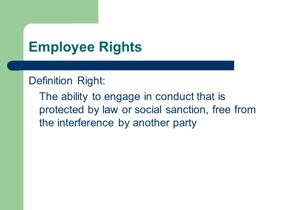 Employee Rights Definition Right: The ability to engage in conduct that is protected by law or social sanction, free from the interference by another party