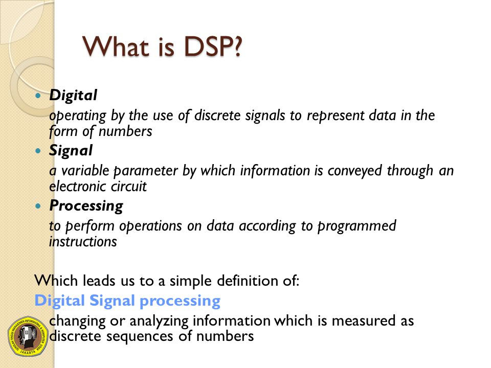 What is DSP? Digital operating by the use of discrete signals to represent data in the form of numbers Signal a variable parameter by which informatio