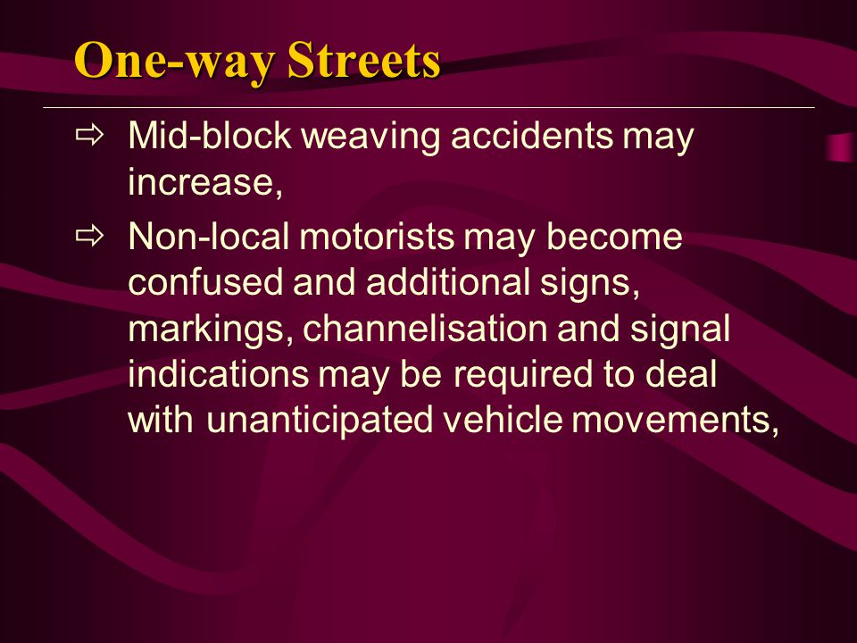 One-way Streets  Mid-block weaving accidents may increase,  Non-local motorists may become confused and additional signs, markings, channelisation and signal indications may be required to deal with unanticipated vehicle movements,