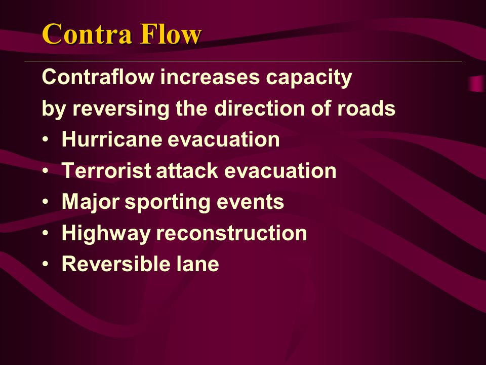 Contra Flow Contraflow increases capacity by reversing the direction of roads Hurricane evacuation Terrorist attack evacuation Major sporting events H