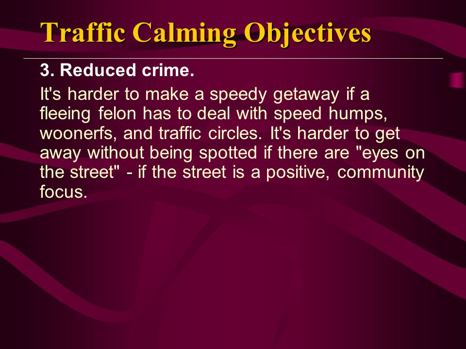 Traffic Calming Objectives 3. Reduced crime. It's harder to make a speedy getaway if a fleeing felon has to deal with speed humps, woonerfs, and traff