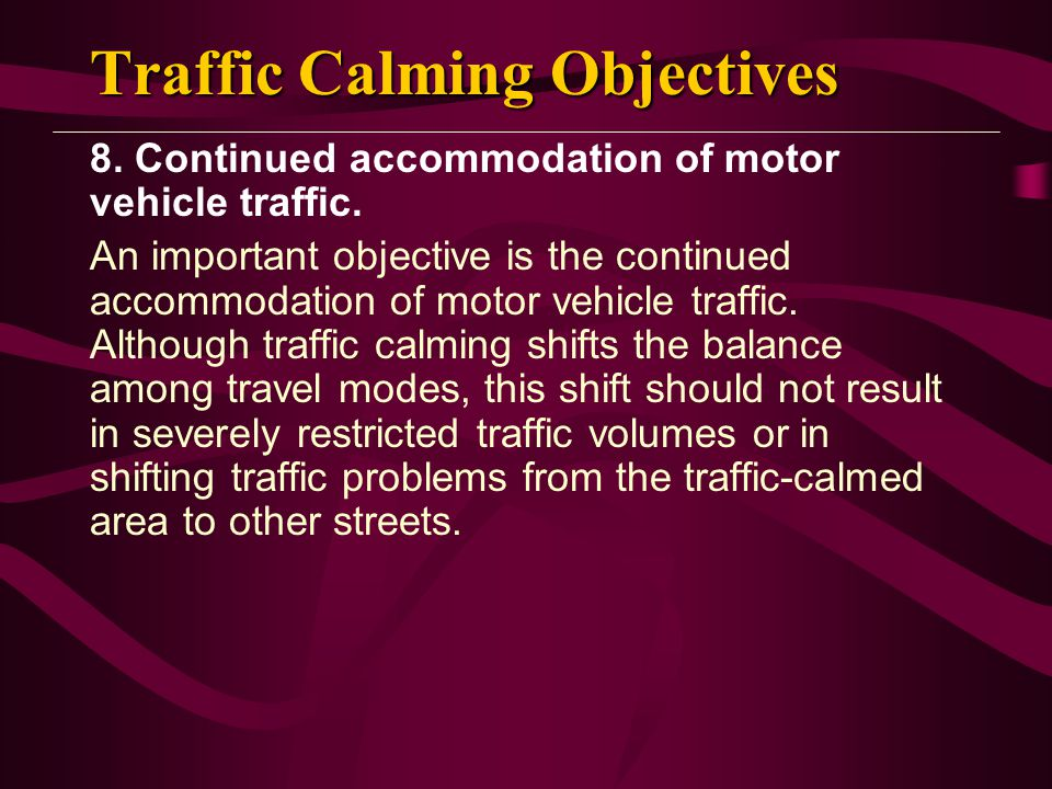 Traffic Calming Objectives 8. Continued accommodation of motor vehicle traffic. An important objective is the continued accommodation of motor vehicle