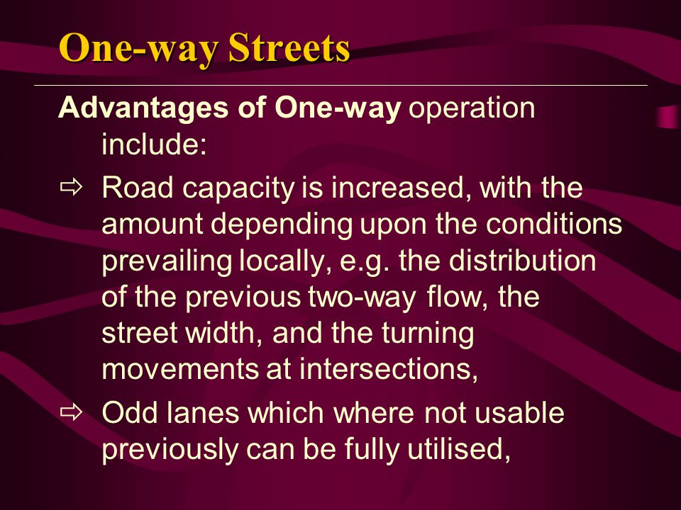 One-way Streets Advantages of One-way operation include:  Road capacity is increased, with the amount depending upon the conditions prevailing locally, e.g.