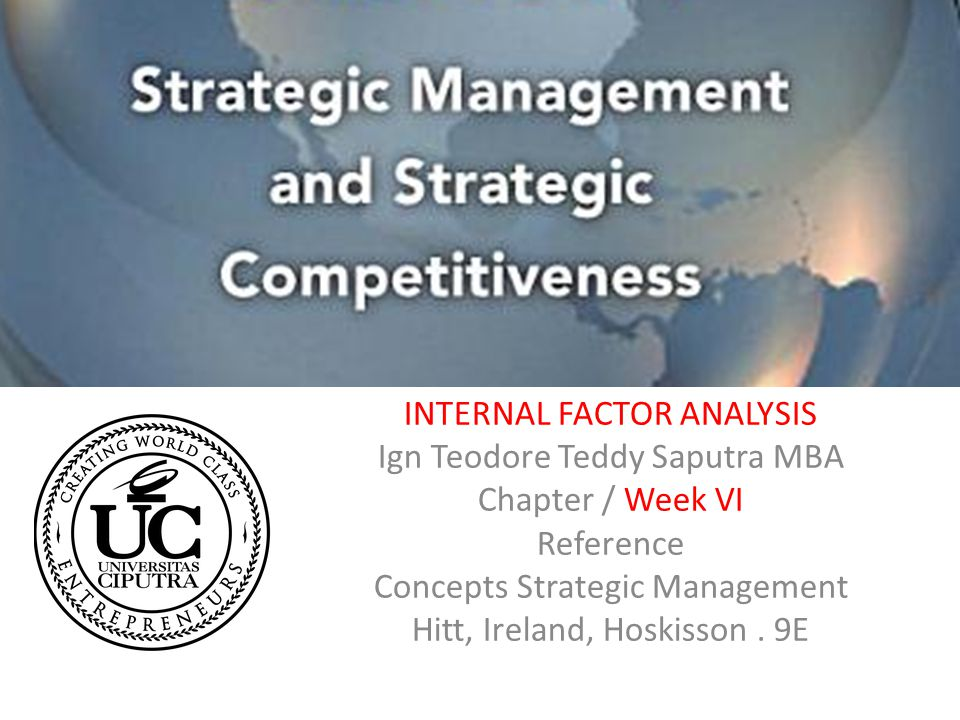INTERNAL FACTOR ANALYSIS Ign Teodore Teddy Saputra MBA Chapter / Week VI Reference Concepts Strategic Management Hitt, Ireland, Hoskisson. 9E