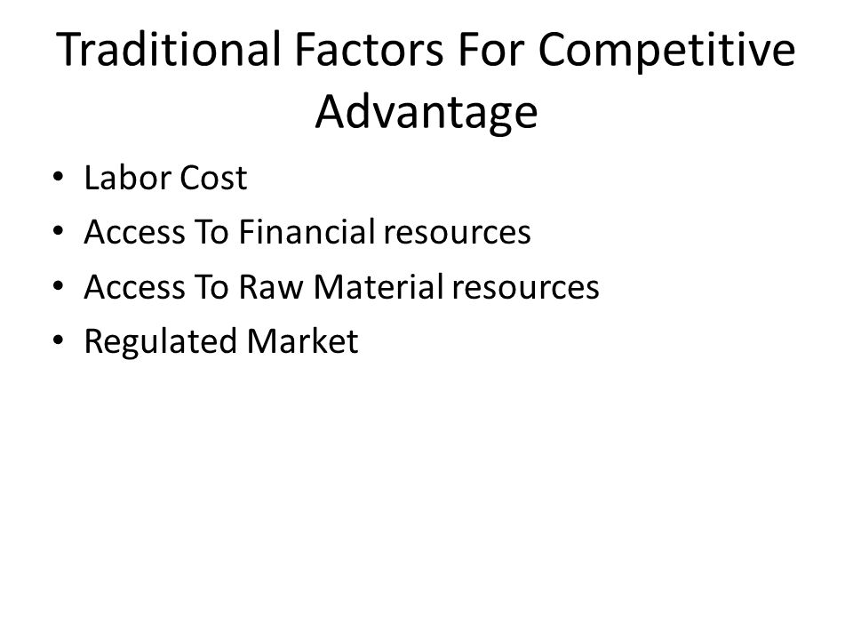 Traditional Factors For Competitive Advantage Labor Cost Access To Financial resources Access To Raw Material resources Regulated Market