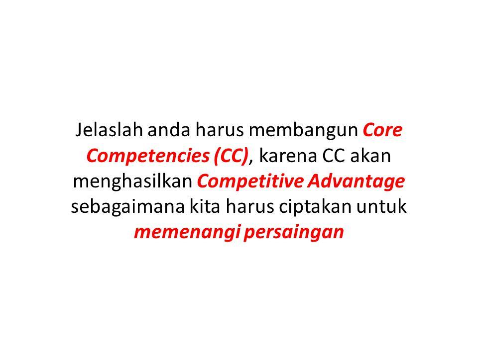Jelaslah anda harus membangun Core Competencies (CC), karena CC akan menghasilkan Competitive Advantage sebagaimana kita harus ciptakan untuk memenang