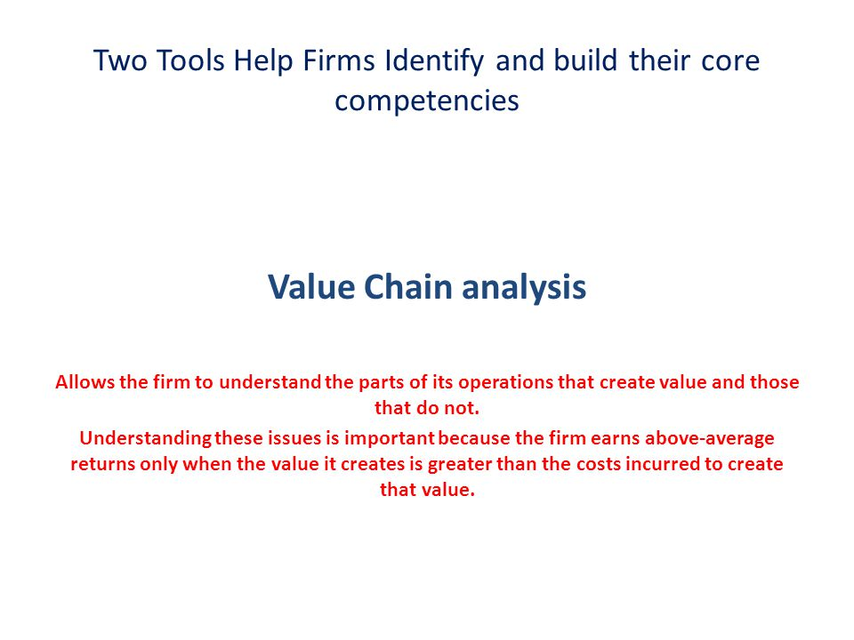 Two Tools Help Firms Identify and build their core competencies Value Chain analysis Allows the firm to understand the parts of its operations that cr