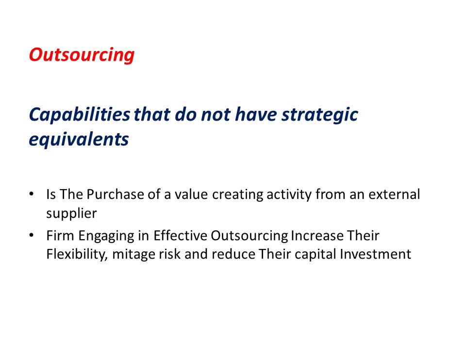 Outsourcing Capabilities that do not have strategic equivalents Is The Purchase of a value creating activity from an external supplier Firm Engaging i