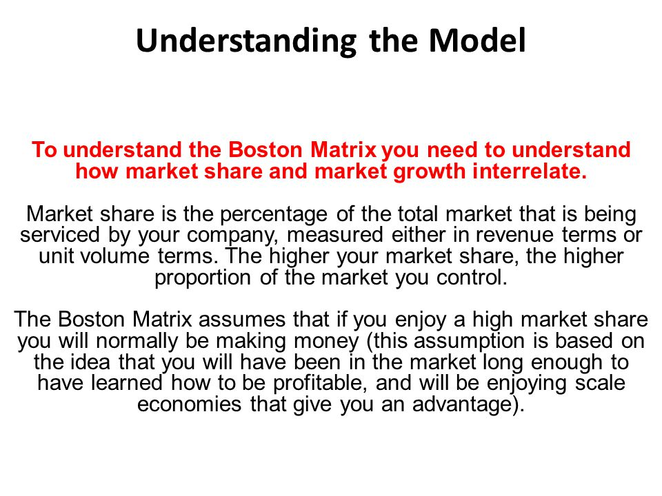 Understanding the Model To understand the Boston Matrix you need to understand how market share and market growth interrelate. Market share is the per