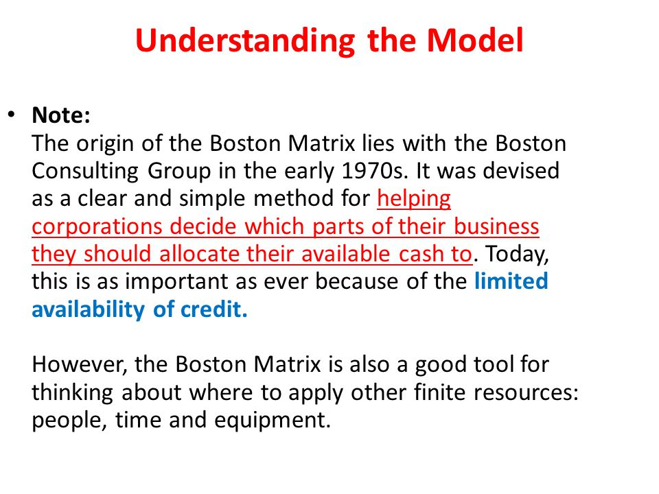 Understanding the Model Note: The origin of the Boston Matrix lies with the Boston Consulting Group in the early 1970s. It was devised as a clear and
