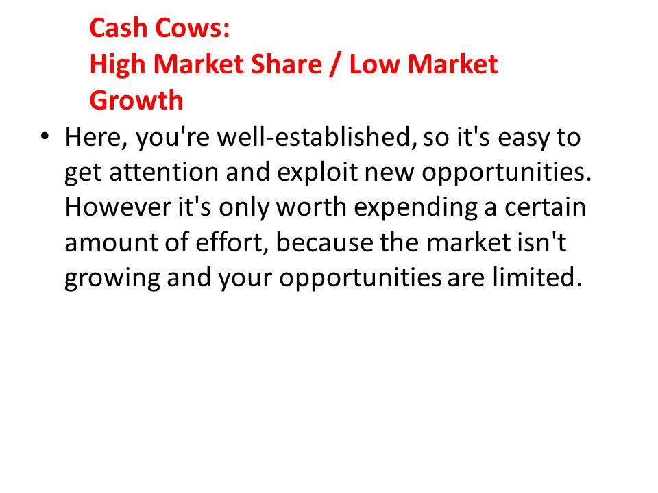 Cash Cows: High Market Share / Low Market Growth Here, you're well-established, so it's easy to get attention and exploit new opportunities. However i