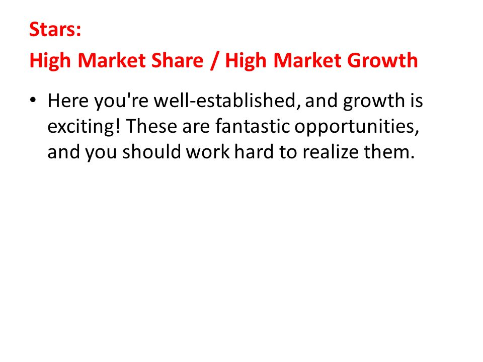 Stars: High Market Share / High Market Growth Here you're well-established, and growth is exciting! These are fantastic opportunities, and you should