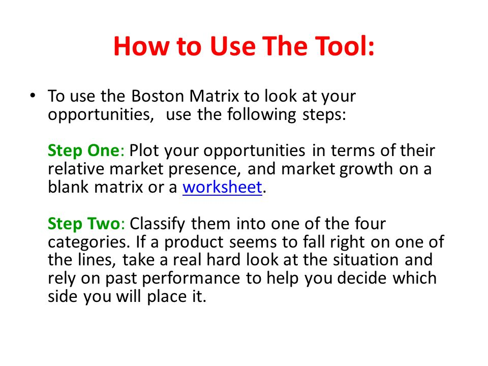 How to Use The Tool: To use the Boston Matrix to look at your opportunities, use the following steps: Step One: Plot your opportunities in terms of th