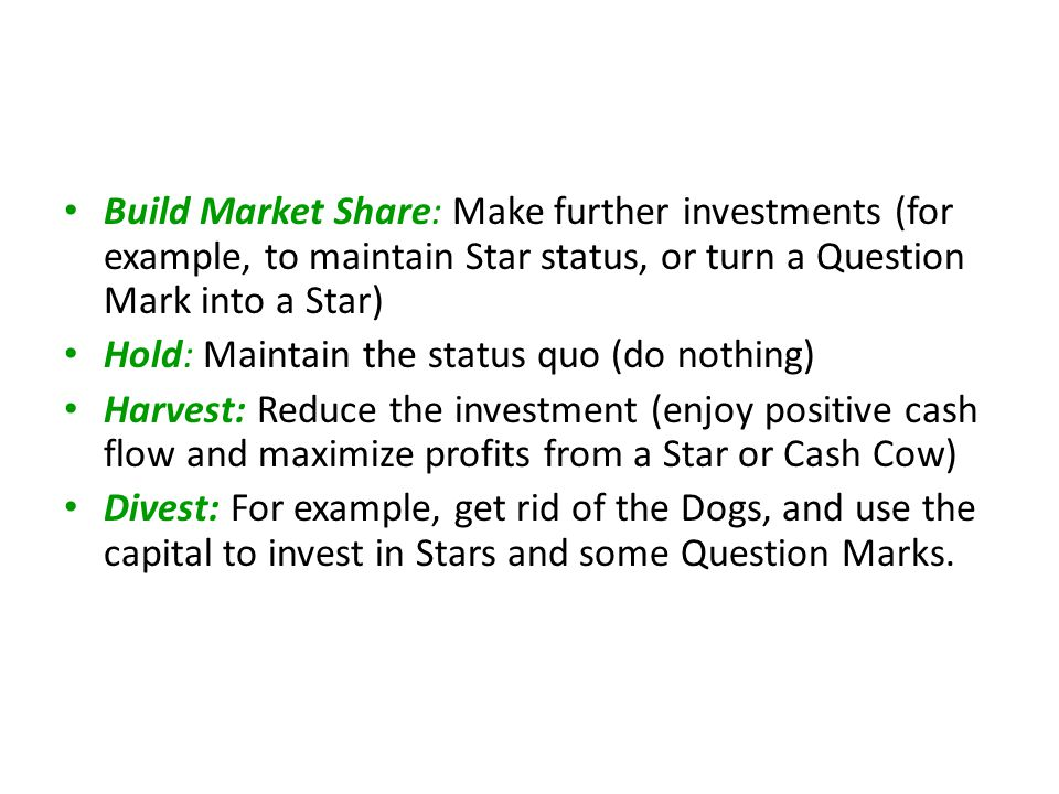 Build Market Share: Make further investments (for example, to maintain Star status, or turn a Question Mark into a Star) Hold: Maintain the status quo