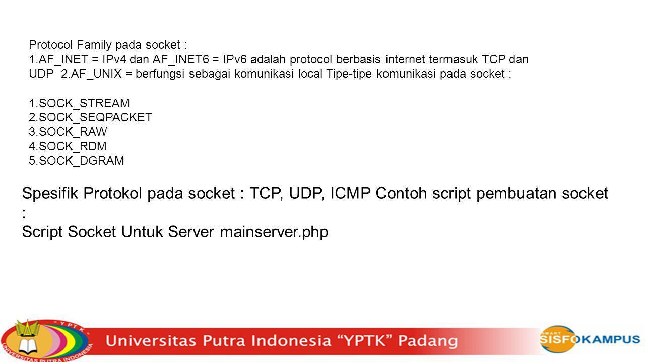 Protocol Family pada socket : 1.AF_INET = IPv4 dan AF_INET6 = IPv6 adalah protocol berbasis internet termasuk TCP dan UDP 2.AF_UNIX = berfungsi sebagai komunikasi local Tipe-tipe komunikasi pada socket : 1.SOCK_STREAM 2.SOCK_SEQPACKET 3.SOCK_RAW 4.SOCK_RDM 5.SOCK_DGRAM Spesifik Protokol pada socket : TCP, UDP, ICMP Contoh script pembuatan socket : Script Socket Untuk Server mainserver.php