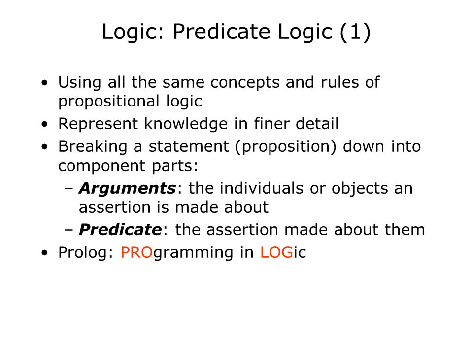 Logic: Predicate Logic (1) Using all the same concepts and rules of propositional logic Represent knowledge in finer detail Breaking a statement (prop