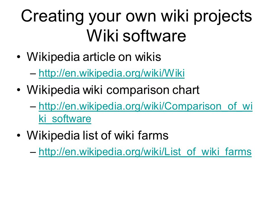 Creating your own wiki projects Wiki software Wikipedia article on wikis –http://en.wikipedia.org/wiki/Wikihttp://en.wikipedia.org/wiki/Wiki Wikipedia wiki comparison chart –http://en.wikipedia.org/wiki/Comparison_of_wi ki_softwarehttp://en.wikipedia.org/wiki/Comparison_of_wi ki_software Wikipedia list of wiki farms –http://en.wikipedia.org/wiki/List_of_wiki_farmshttp://en.wikipedia.org/wiki/List_of_wiki_farms