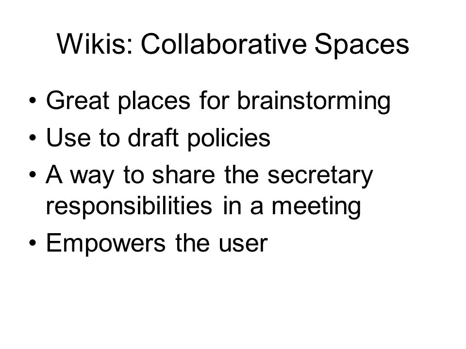 Wikis: Collaborative Spaces Great places for brainstorming Use to draft policies A way to share the secretary responsibilities in a meeting Empowers t