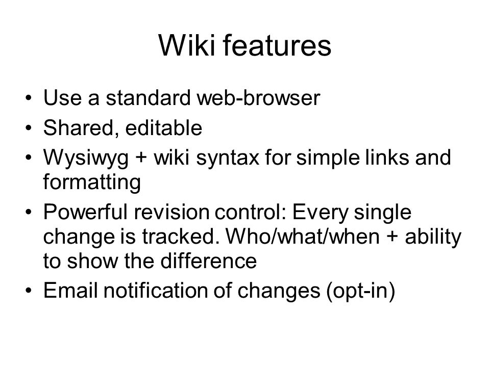 Wiki features Use a standard web-browser Shared, editable Wysiwyg + wiki syntax for simple links and formatting Powerful revision control: Every singl