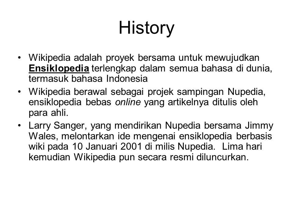 History Wikipedia adalah proyek bersama untuk mewujudkan Ensiklopedia terlengkap dalam semua bahasa di dunia, termasuk bahasa Indonesia Wikipedia berawal sebagai projek sampingan Nupedia, ensiklopedia bebas online yang artikelnya ditulis oleh para ahli.