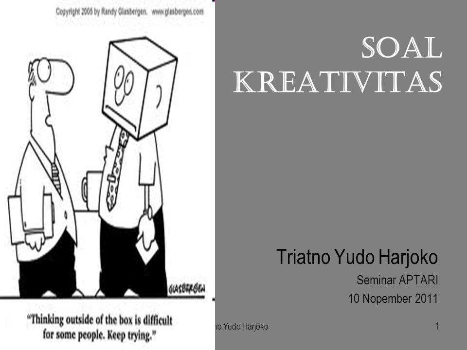 Triatno Yudo Harjoko1 SOAL KREATIVITAS Triatno Yudo Harjoko Seminar APTARI 10 Nopember 2011