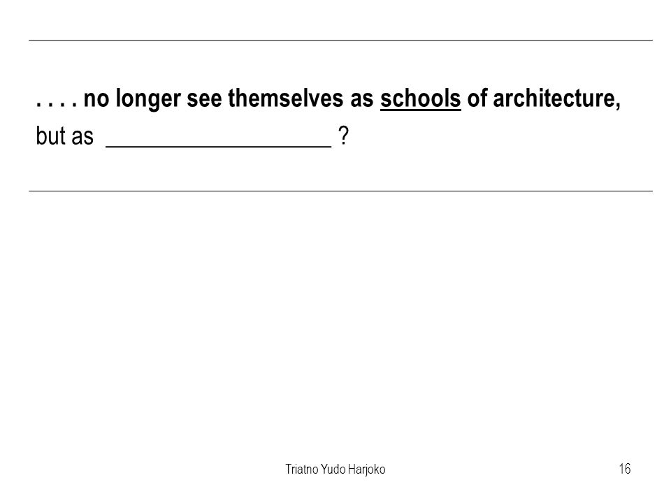 Triatno Yudo Harjoko16.... no longer see themselves as schools of architecture, but as ___________________ ?