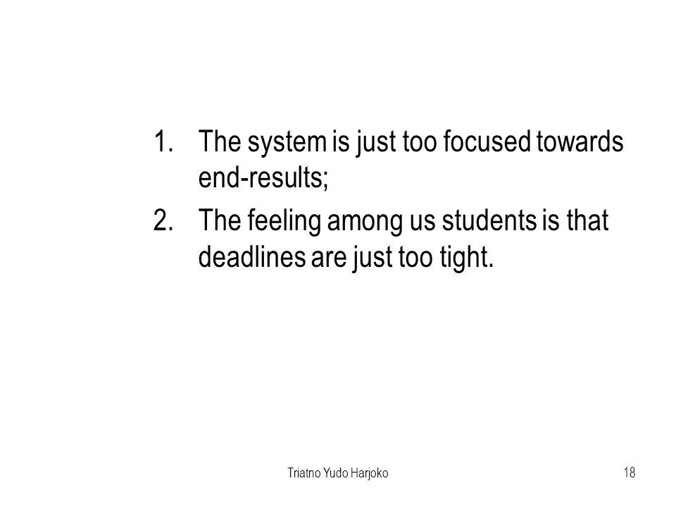 Triatno Yudo Harjoko18 1.The system is just too focused towards end-results; 2.The feeling among us students is that deadlines are just too tight.