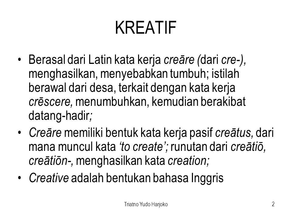 Triatno Yudo Harjoko2 KREATIF Berasal dari Latin kata kerja creāre ( dari cre-), menghasilkan, menyebabkan tumbuh; istilah berawal dari desa, terkait dengan kata kerja crēscere, menumbuhkan, kemudian berakibat datang-hadir ; Creāre memiliki bentuk kata kerja pasif creātus, dari mana muncul kata 'to create'; runutan dari creātiō, creātiōn-, menghasilkan kata creation; Creative adalah bentukan bahasa Inggris
