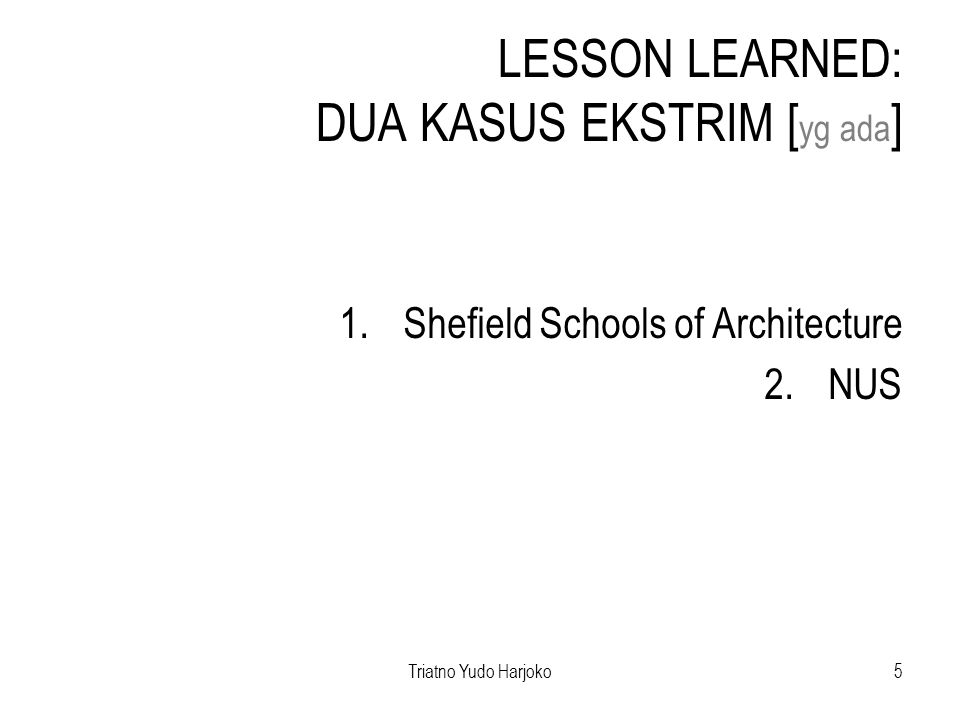 Triatno Yudo Harjoko5 LESSON LEARNED: DUA KASUS EKSTRIM [ yg ada ] 1.Shefield Schools of Architecture 2.NUS