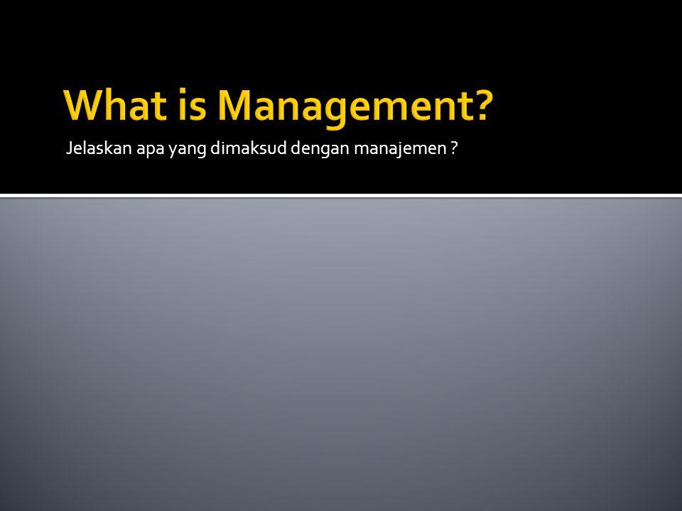 Jelaskan apa yang dimaksud dengan manajemen ?