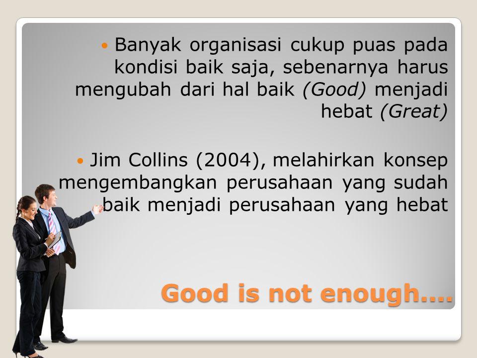 Good is not enough.... Banyak organisasi cukup puas pada kondisi baik saja, sebenarnya harus mengubah dari hal baik (Good) menjadi hebat (Great) Jim C