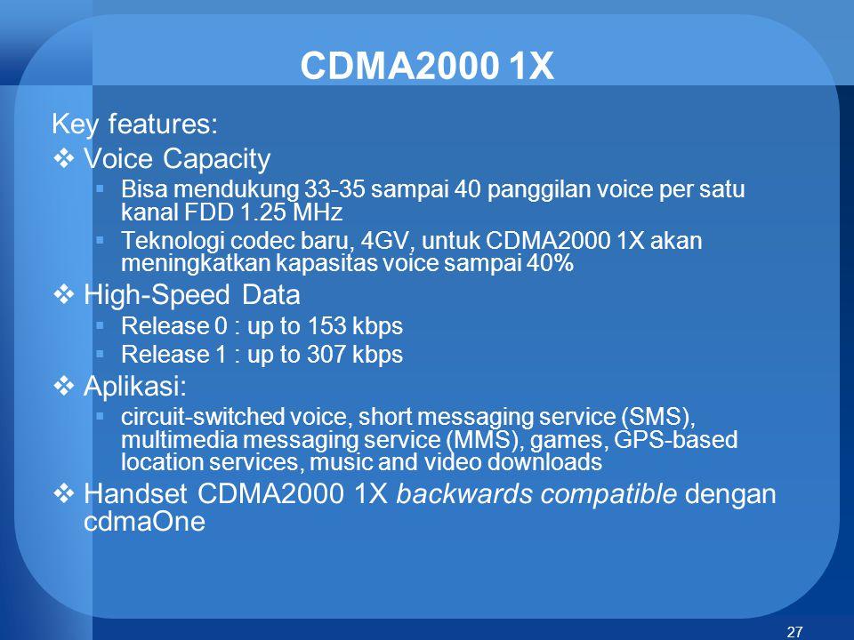 27 CDMA2000 1X Key features:  Voice Capacity  Bisa mendukung 33-35 sampai 40 panggilan voice per satu kanal FDD 1.25 MHz  Teknologi codec baru, 4GV