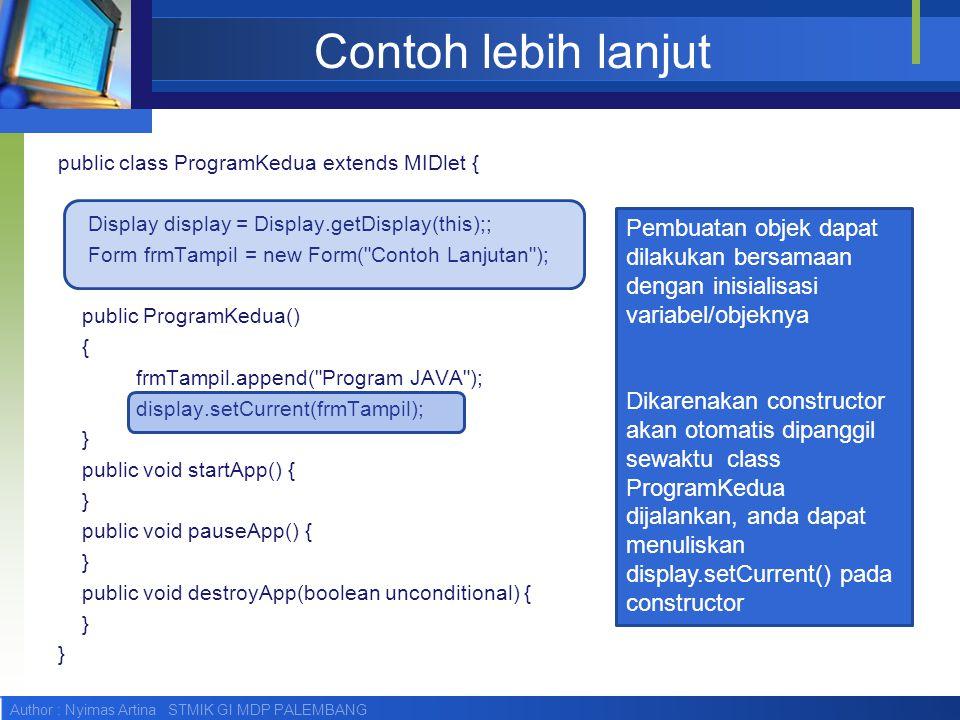 Author : Nyimas Artina STMIK GI MDP PALEMBANG Contoh lebih lanjut public class ProgramKedua extends MIDlet { Display display = Display.getDisplay(this