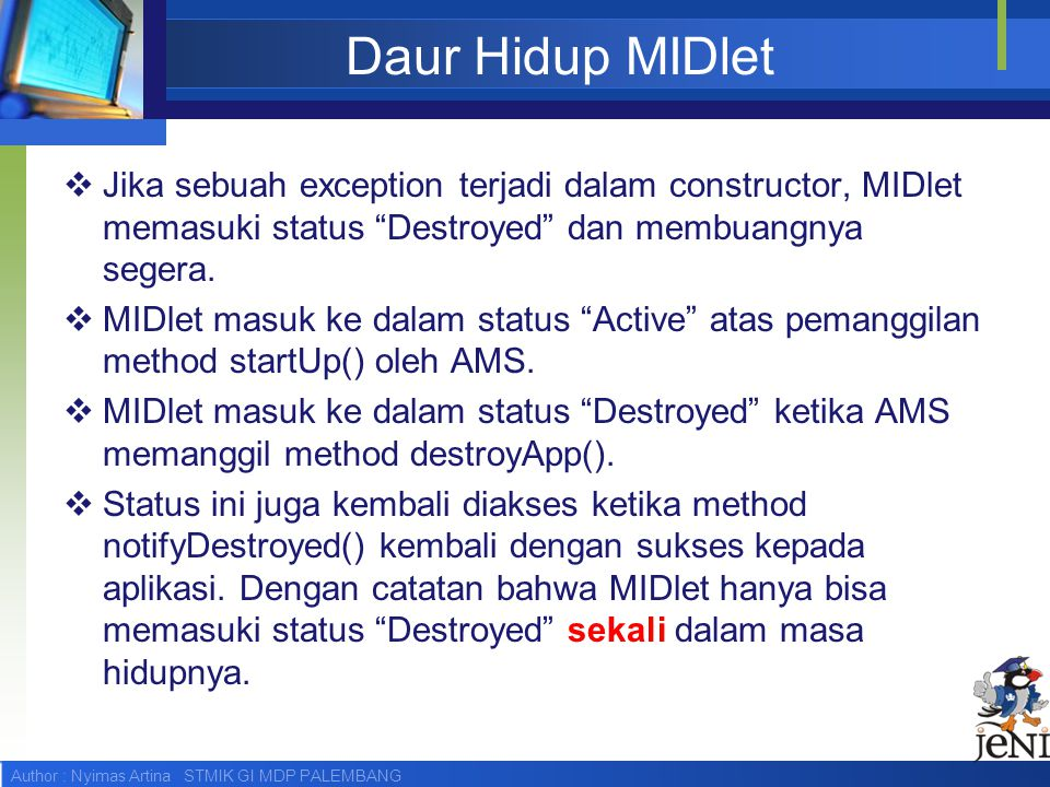 Author : Nyimas Artina STMIK GI MDP PALEMBANG Simple example  The example code shows the three methods that must be implemeted to allow the application manager to control a MIDlet.