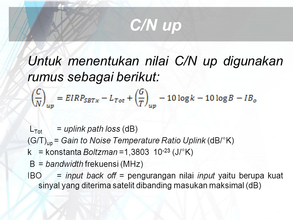 C/N up Untuk menentukan nilai C/N up digunakan rumus sebagai berikut: L Tot = uplink path loss (dB) (G/T) up = Gain to Noise Temperature Ratio Uplink