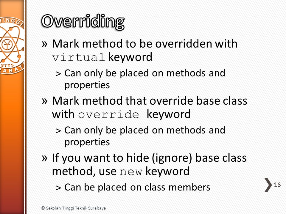 » Mark method to be overridden with virtual keyword ˃Can only be placed on methods and properties » Mark method that override base class with override keyword ˃Can only be placed on methods and properties » If you want to hide (ignore) base class method, use new keyword ˃Can be placed on class members 16 © Sekolah Tinggi Teknik Surabaya