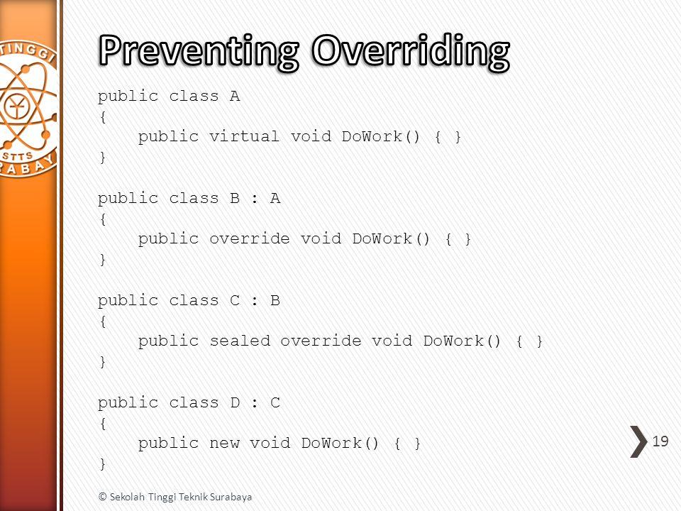 public class A { public virtual void DoWork() { } } public class B : A { public override void DoWork() { } } public class C : B { public sealed override void DoWork() { } } public class D : C { public new void DoWork() { } } 19 © Sekolah Tinggi Teknik Surabaya