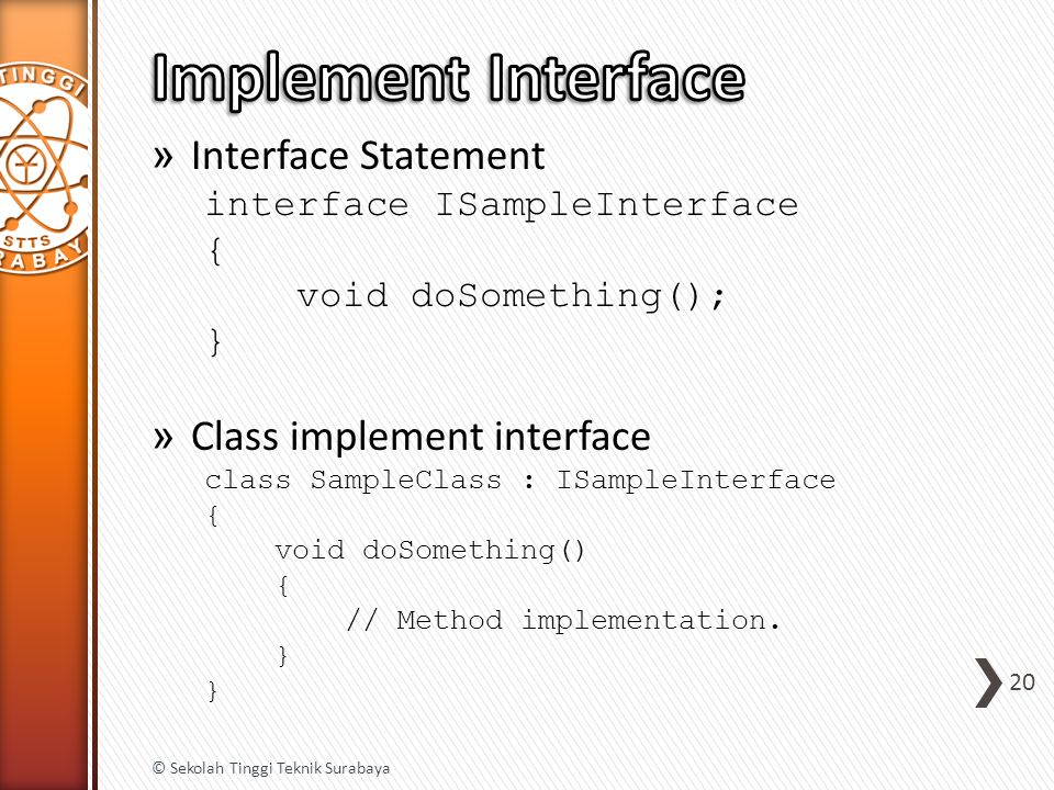 » Interface Statement interface ISampleInterface { void doSomething(); } » Class implement interface class SampleClass : ISampleInterface { void doSom