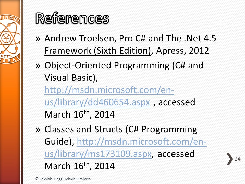 » Andrew Troelsen, Pro C# and The.Net 4.5 Framework (Sixth Edition), Apress, 2012 » Object-Oriented Programming (C# and Visual Basic), http://msdn.microsoft.com/en- us/library/dd460654.aspx, accessed March 16 th, 2014 http://msdn.microsoft.com/en- us/library/dd460654.aspx » Classes and Structs (C# Programming Guide), http://msdn.microsoft.com/en- us/library/ms173109.aspx, accessed March 16 th, 2014http://msdn.microsoft.com/en- us/library/ms173109.aspx 24 © Sekolah Tinggi Teknik Surabaya